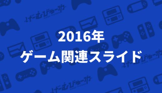 【Slideshare】2016年に公開されたおすすめゲーム関連スライドまとめ