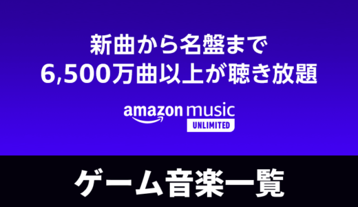 Amazon Music Unlimitedで聴けるゲーム音楽一覧(全4,035枚)[2021年3月14日更新]