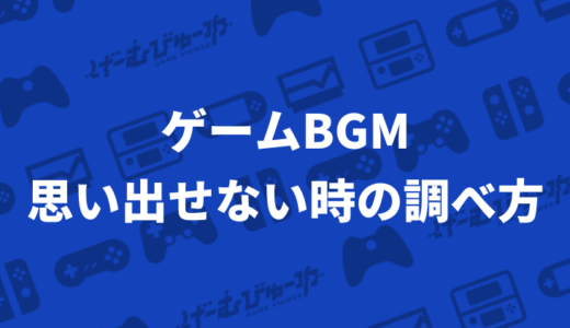ゲームBGMのタイトル・曲名が思い出せない時に調べる方法